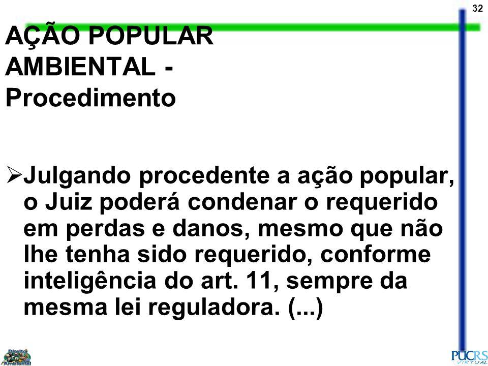 32 AÇÃO POPULAR AMBIENTAL - Procedimento Julgando procedente a ação popular, o Juiz poderá condenar o requerido em perdas e danos, mesmo que não lhe t