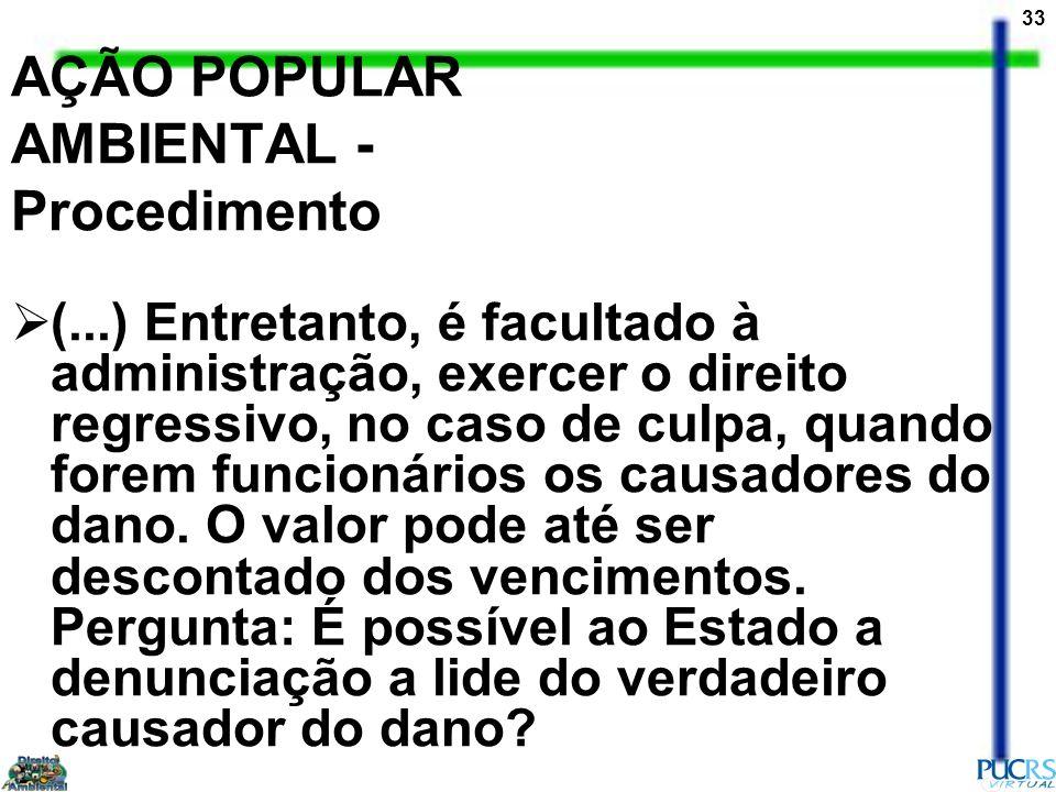 33 AÇÃO POPULAR AMBIENTAL - Procedimento (...) Entretanto, é facultado à administração, exercer o direito regressivo, no caso de culpa, quando forem f