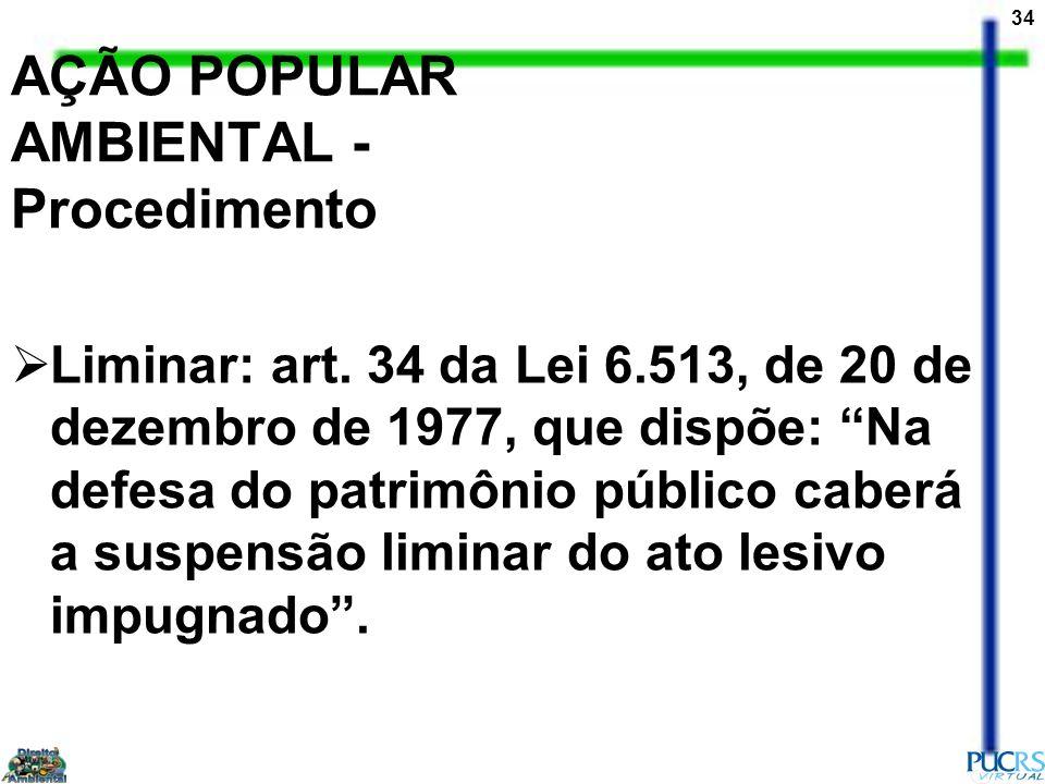 34 AÇÃO POPULAR AMBIENTAL - Procedimento Liminar: art. 34 da Lei 6.513, de 20 de dezembro de 1977, que dispõe: Na defesa do patrimônio público caberá