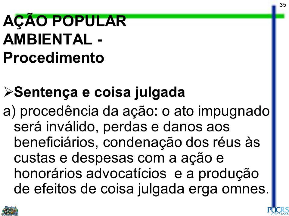35 AÇÃO POPULAR AMBIENTAL - Procedimento Sentença e coisa julgada a) procedência da ação: o ato impugnado será inválido, perdas e danos aos beneficiár