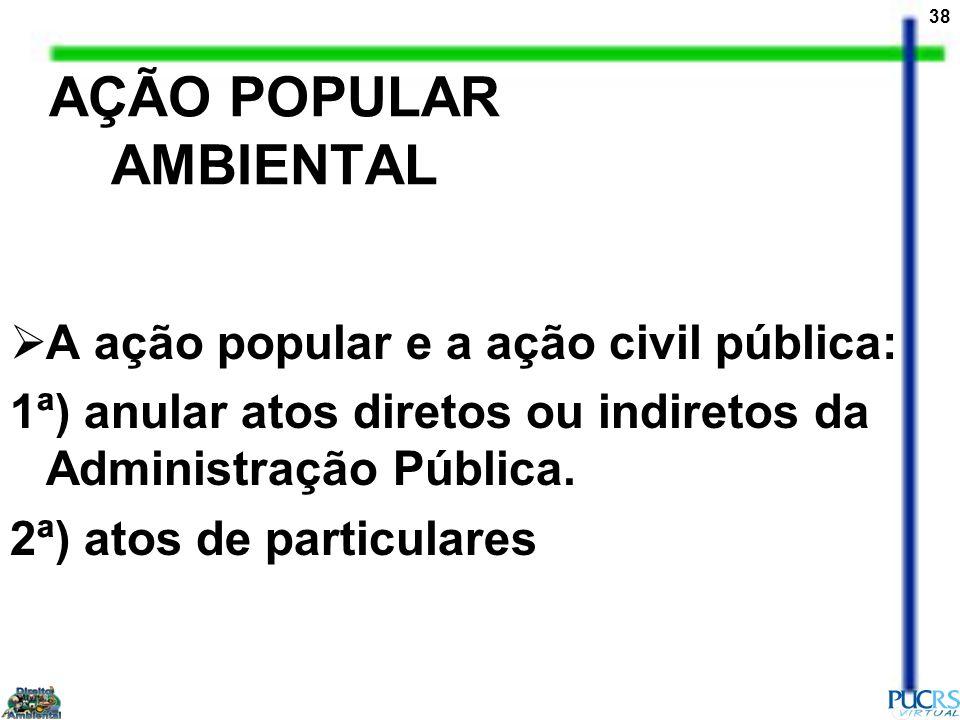 38 AÇÃO POPULAR AMBIENTAL A ação popular e a ação civil pública: 1ª) anular atos diretos ou indiretos da Administração Pública. 2ª) atos de particular
