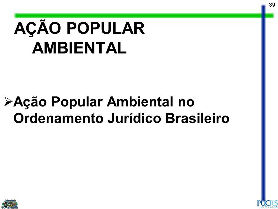 39 AÇÃO POPULAR AMBIENTAL Ação Popular Ambiental no Ordenamento Jurídico Brasileiro