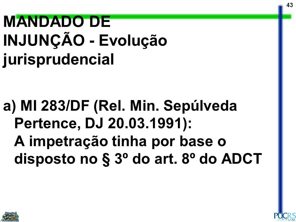 43 MANDADO DE INJUNÇÃO - Evolução jurisprudencial a) MI 283/DF (Rel. Min. Sepúlveda Pertence, DJ 20.03.1991): A impetração tinha por base o disposto n
