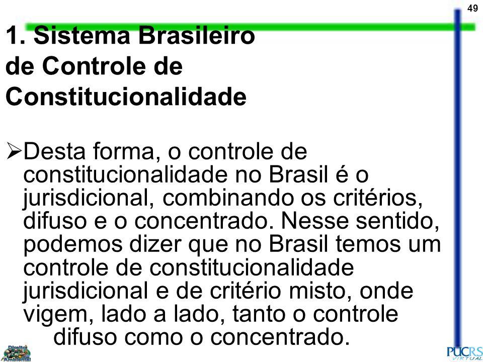 49 1. Sistema Brasileiro de Controle de Constitucionalidade Desta forma, o controle de constitucionalidade no Brasil é o jurisdicional, combinando os