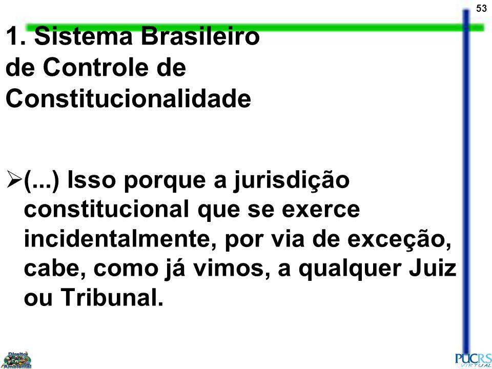 53 1. Sistema Brasileiro de Controle de Constitucionalidade (...) Isso porque a jurisdição constitucional que se exerce incidentalmente, por via de ex