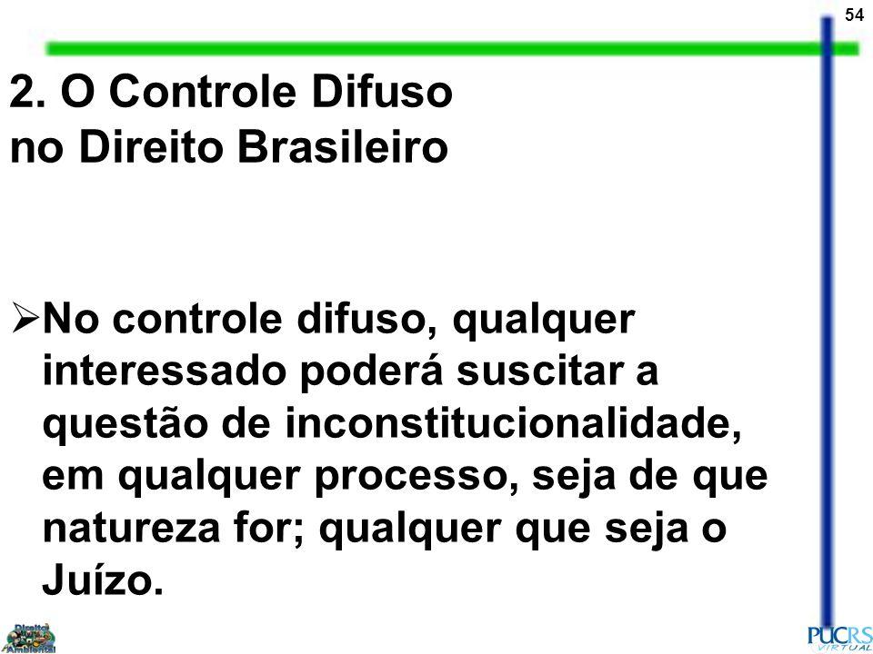 54 2. O Controle Difuso no Direito Brasileiro No controle difuso, qualquer interessado poderá suscitar a questão de inconstitucionalidade, em qualquer