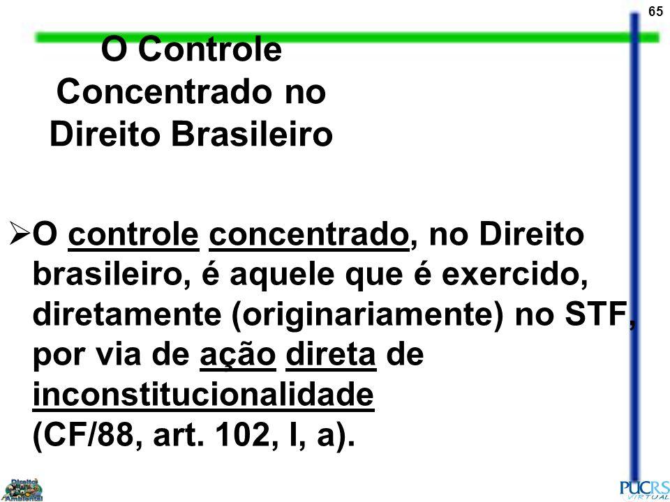 65 O Controle Concentrado no Direito Brasileiro O controle concentrado, no Direito brasileiro, é aquele que é exercido, diretamente (originariamente)
