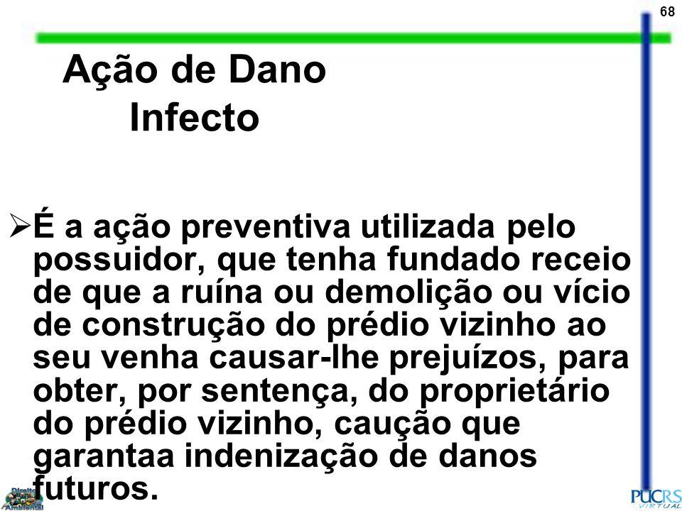 68 Ação de Dano Infecto É a ação preventiva utilizada pelo possuidor, que tenha fundado receio de que a ruína ou demolição ou vício de construção do p