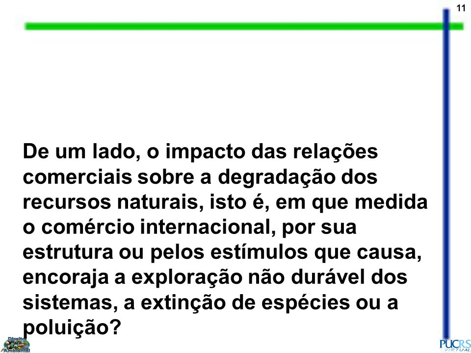 11 De um lado, o impacto das relações comerciais sobre a degradação dos recursos naturais, isto é, em que medida o comércio internacional, por sua est