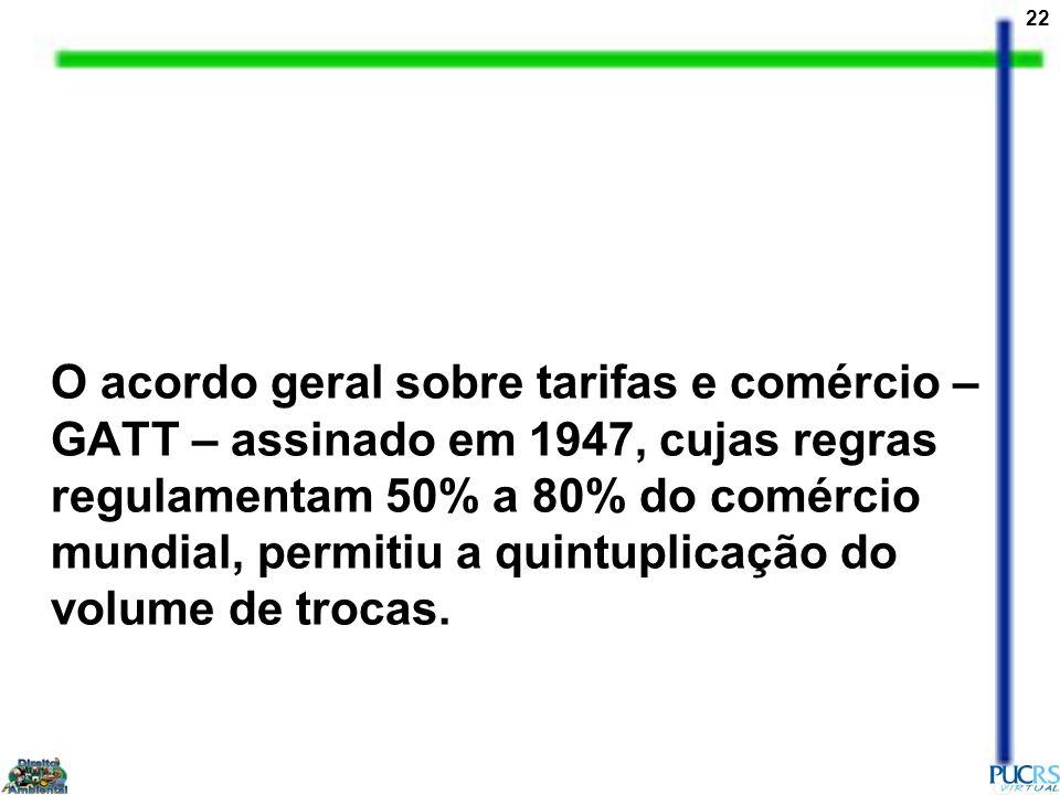 22 O acordo geral sobre tarifas e comércio – GATT – assinado em 1947, cujas regras regulamentam 50% a 80% do comércio mundial, permitiu a quintuplicaç