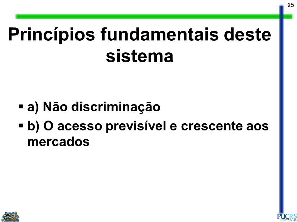 25 Princípios fundamentais deste sistema a) Não discriminação b) O acesso previsível e crescente aos mercados