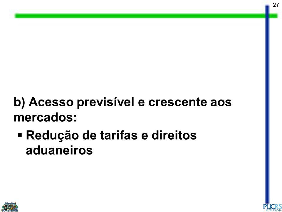 27 b) Acesso previsível e crescente aos mercados: Redução de tarifas e direitos aduaneiros