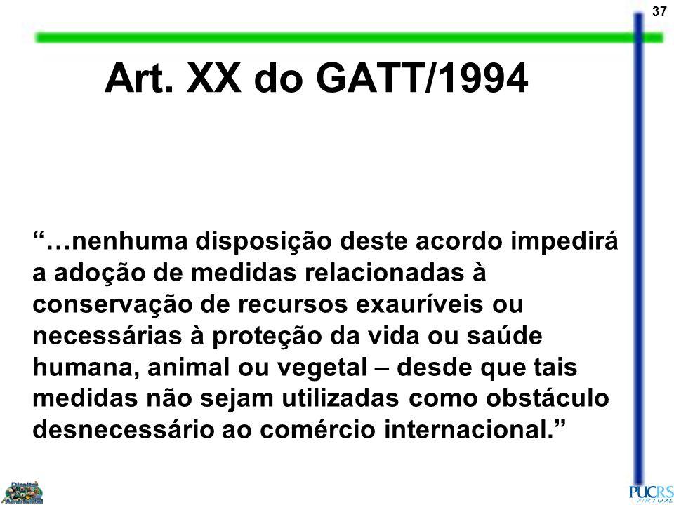 37 Art. XX do GATT/1994 …nenhuma disposição deste acordo impedirá a adoção de medidas relacionadas à conservação de recursos exauríveis ou necessárias