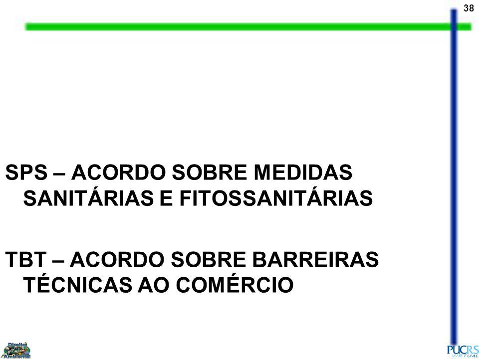 38 SPS – ACORDO SOBRE MEDIDAS SANITÁRIAS E FITOSSANITÁRIAS TBT – ACORDO SOBRE BARREIRAS TÉCNICAS AO COMÉRCIO