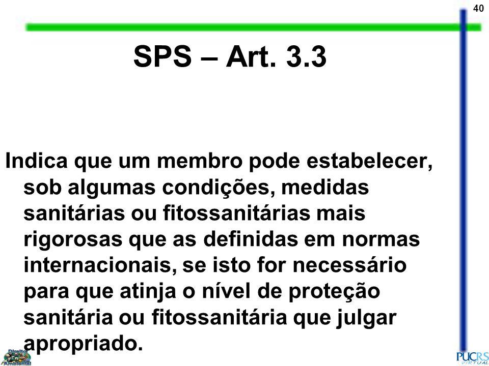 40 SPS – Art. 3.3 Indica que um membro pode estabelecer, sob algumas condições, medidas sanitárias ou fitossanitárias mais rigorosas que as definidas
