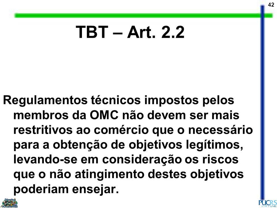 42 TBT – Art. 2.2 Regulamentos técnicos impostos pelos membros da OMC não devem ser mais restritivos ao comércio que o necessário para a obtenção de o