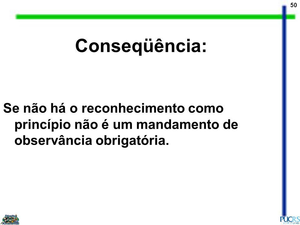 50 Conseqüência: Se não há o reconhecimento como princípio não é um mandamento de observância obrigatória.
