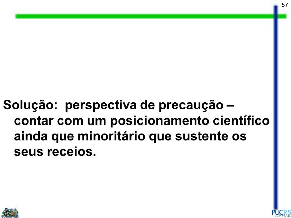 57 Solução: perspectiva de precaução – contar com um posicionamento científico ainda que minoritário que sustente os seus receios.