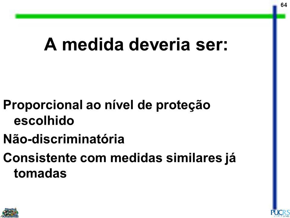 64 A medida deveria ser: Proporcional ao nível de proteção escolhido Não-discriminatória Consistente com medidas similares já tomadas