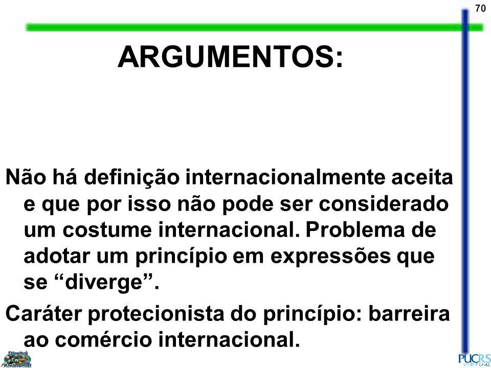 70 ARGUMENTOS: Não há definição internacionalmente aceita e que por isso não pode ser considerado um costume internacional. Problema de adotar um prin
