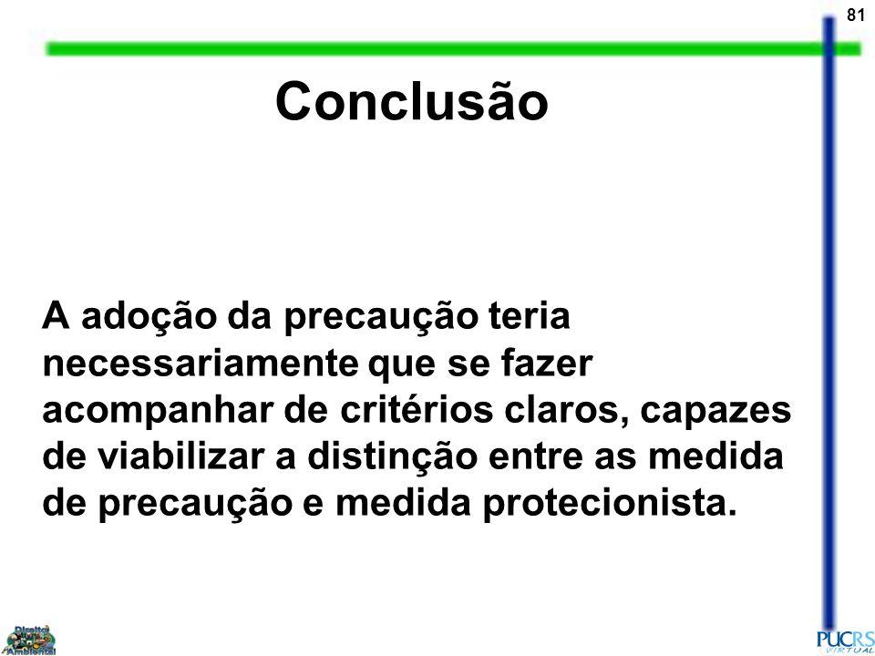 81 Conclusão A adoção da precaução teria necessariamente que se fazer acompanhar de critérios claros, capazes de viabilizar a distinção entre as medid