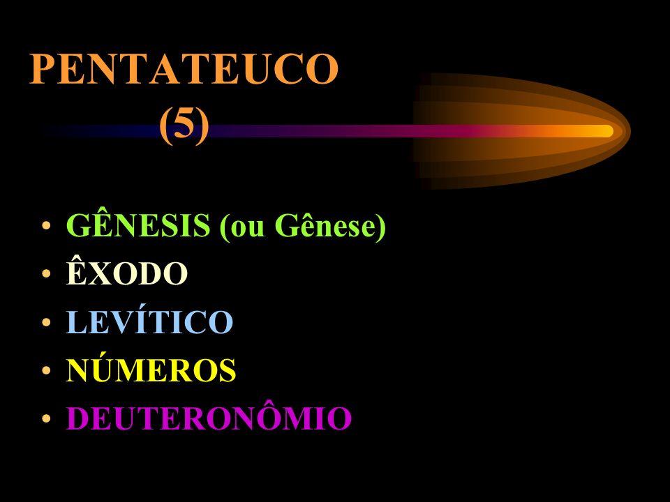 PENTATEUCO (5) GÊNESIS (ou Gênese) ÊXODO LEVÍTICO NÚMEROS DEUTERONÔMIO