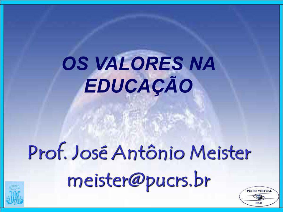 OS VALORES NA EDUCAÇÃO Prof. José Antônio Meister meister@pucrs.br