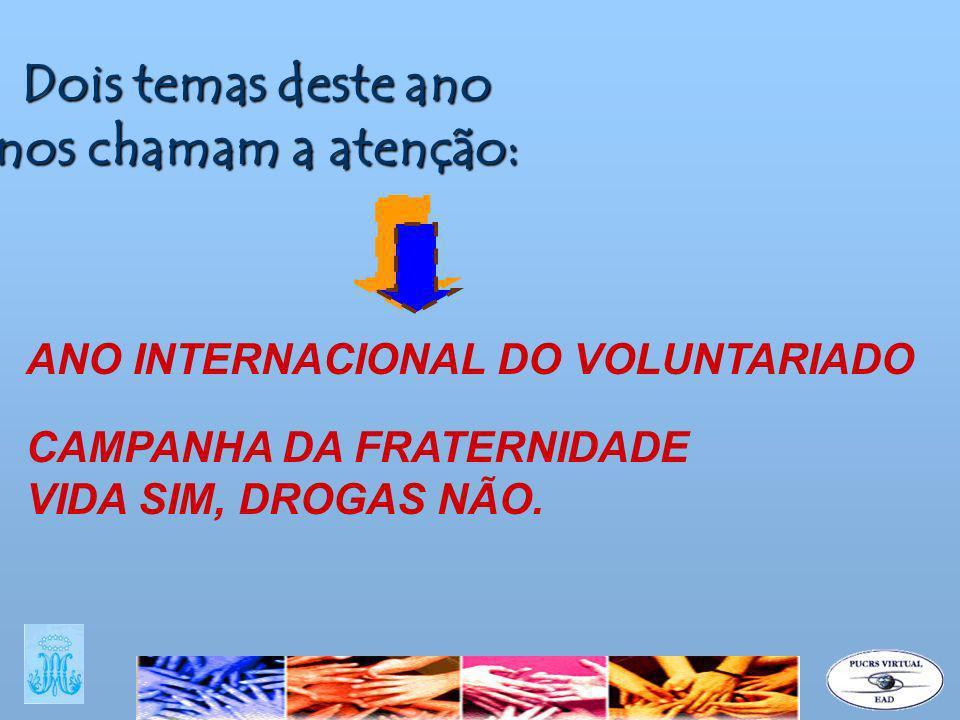 Dois temas deste ano nos chamam a atenção: ANO INTERNACIONAL DO VOLUNTARIADO CAMPANHA DA FRATERNIDADE VIDA SIM, DROGAS NÃO.