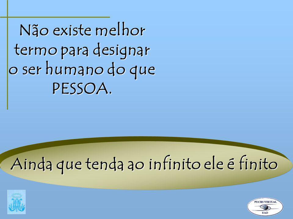 Não existe melhor termo para designar o ser humano do que PESSOA. Ainda que tenda ao infinito ele é finito