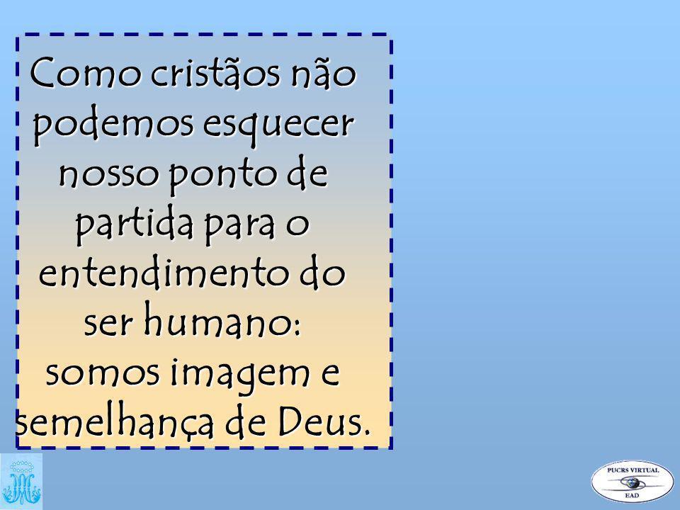 Como cristãos não podemos esquecer nosso ponto de partida para o entendimento do ser humano: somos imagem e semelhança de Deus.