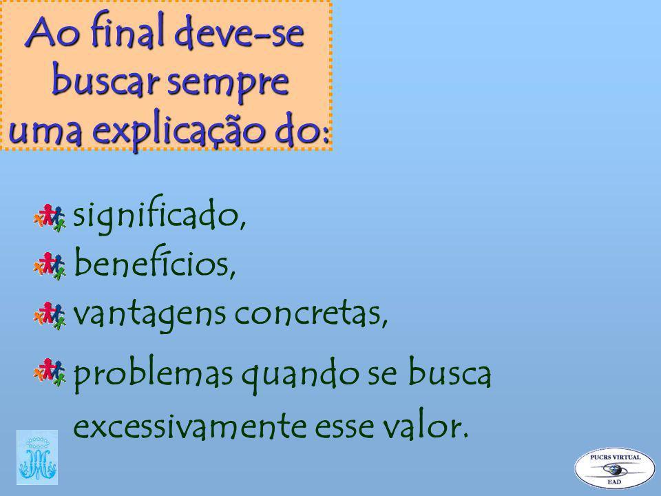 Ao final deve-se buscar sempre uma explicação do: significado, benefícios, vantagens concretas, problemas quando se busca excessivamente esse valor.