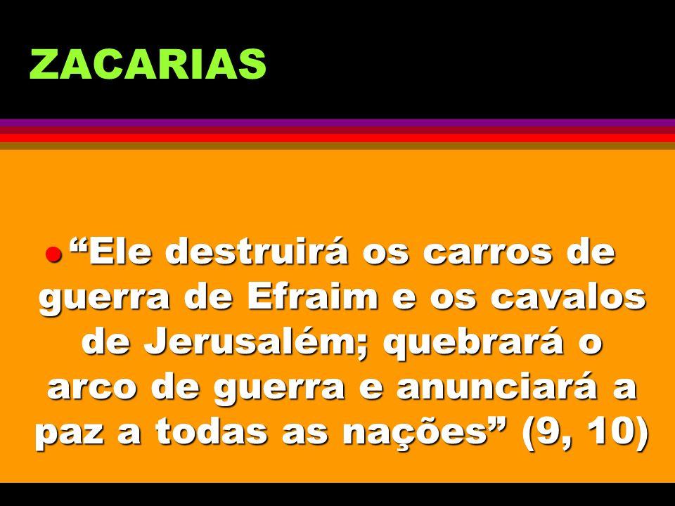 ZACARIAS l Ele destruirá os carros de guerra de Efraim e os cavalos de Jerusalém; quebrará o arco de guerra e anunciará a paz a todas as nações (9, 10
