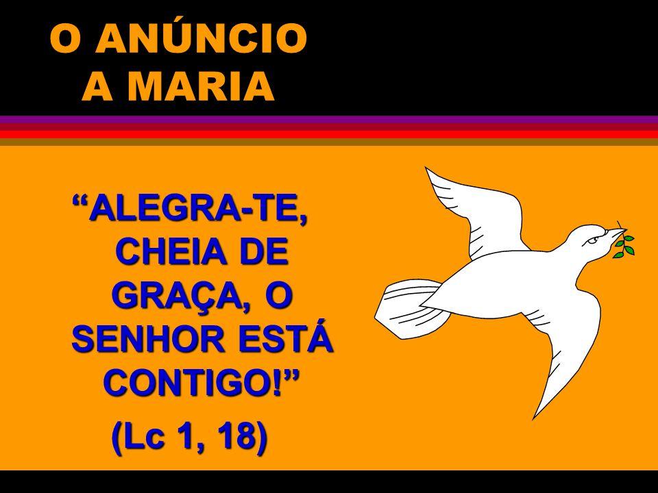 O ANÚNCIO A MARIA ALEGRA-TE, CHEIA DE GRAÇA, O SENHOR ESTÁ CONTIGO! (Lc 1, 18)