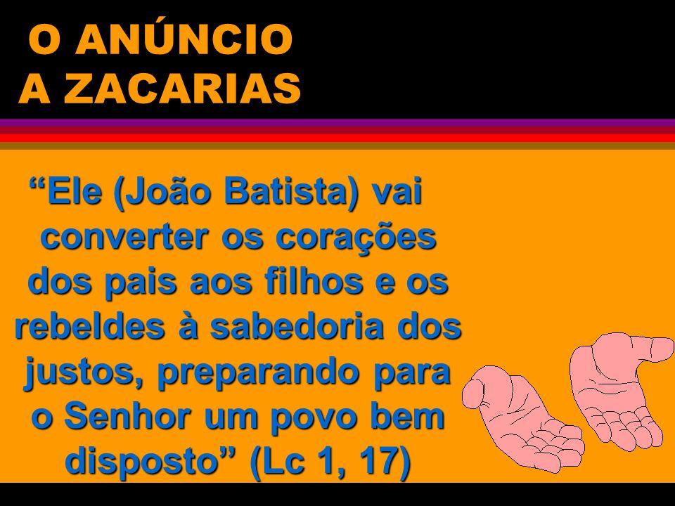 O ANÚNCIO A ZACARIAS Ele (João Batista) vai converter os corações dos pais aos filhos e os rebeldes à sabedoria dos justos, preparando para o Senhor u