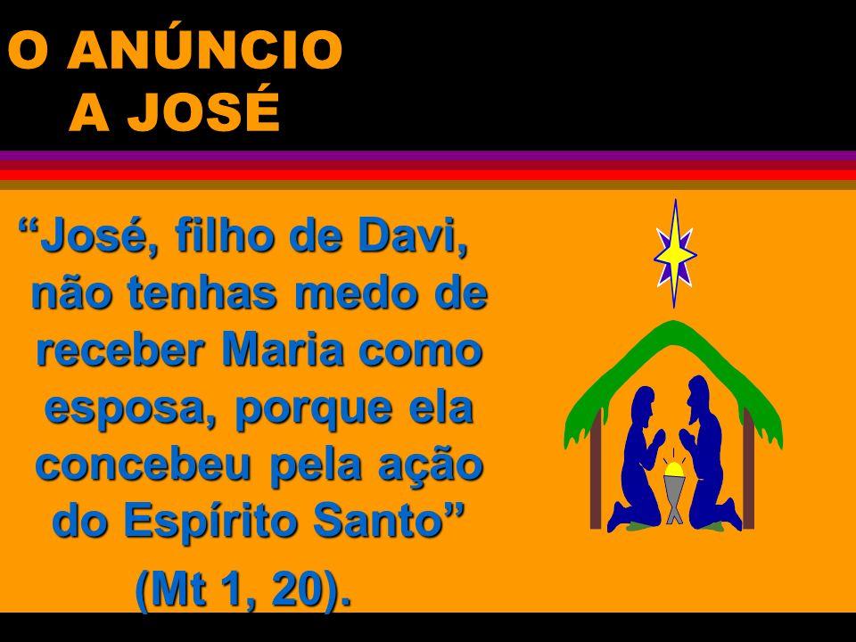 O ANÚNCIO A JOSÉ José, filho de Davi, não tenhas medo de receber Maria como esposa, porque ela concebeu pela ação do Espírito Santo (Mt 1, 20).