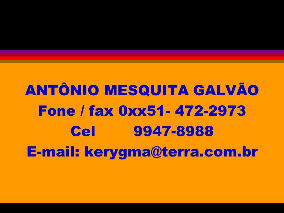 ANTÔNIO MESQUITA GALVÃO Fone / fax 0xx51- 472-2973 Cel 9947-8988 E-mail: kerygma@terra.com.br