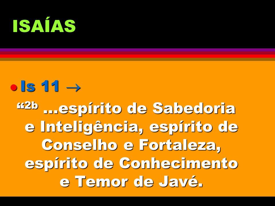 ISAÍAS l Is 11 l Is 11 2b...espírito de Sabedoria e Inteligência, espírito de Conselho e Fortaleza, espírito de Conhecimento e Temor de Javé. 2b...esp