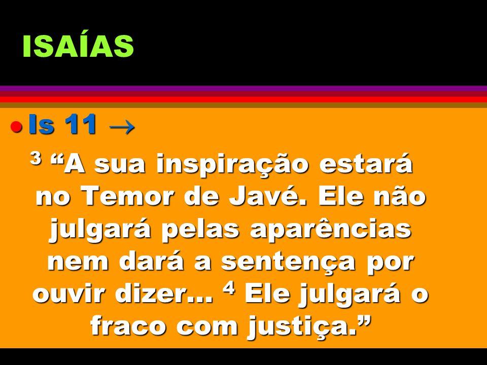 ISAÍAS l Is 11 l Is 11 3 A sua inspiração estará no Temor de Javé. Ele não julgará pelas aparências nem dará a sentença por ouvir dizer... 4 Ele julga