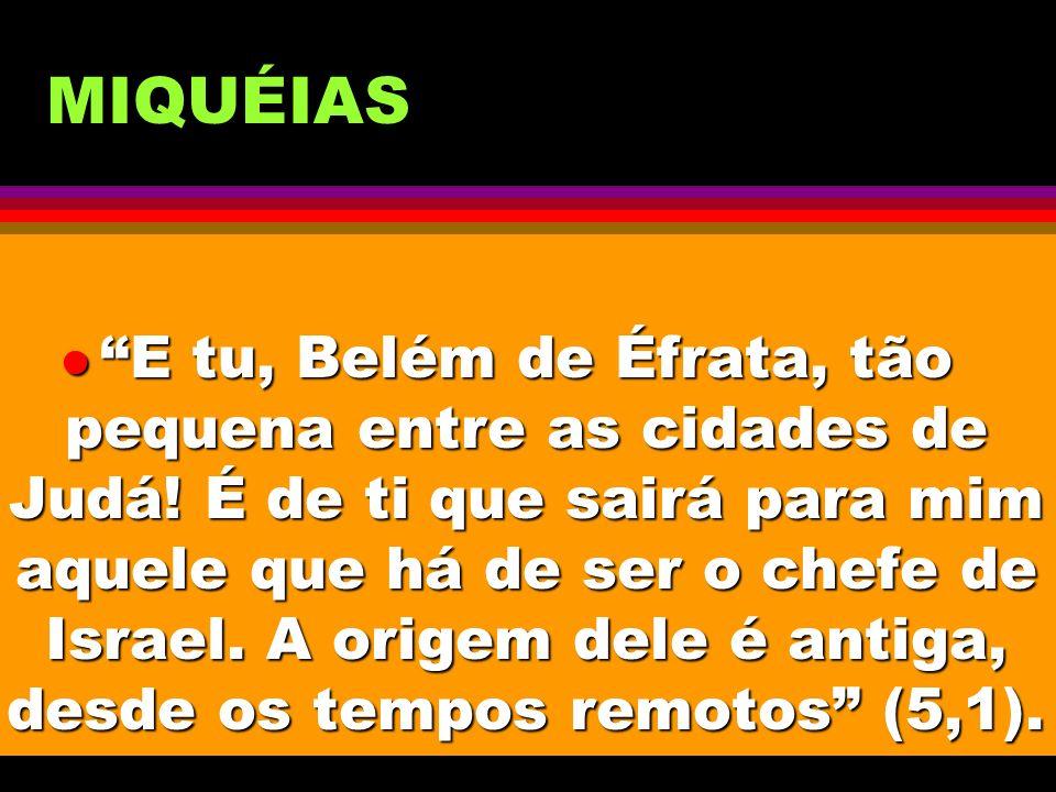 MIQUÉIAS l E tu, Belém de Éfrata, tão pequena entre as cidades de Judá! É de ti que sairá para mim aquele que há de ser o chefe de Israel. A origem de