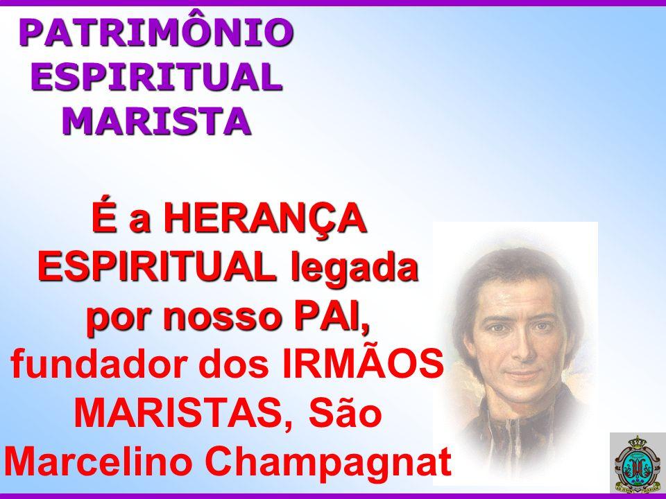 É a HERANÇA ESPIRITUAL legada por nosso PAI, É a HERANÇA ESPIRITUAL legada por nosso PAI, fundador dos IRMÃOS MARISTAS, São Marcelino Champagnat PATRI