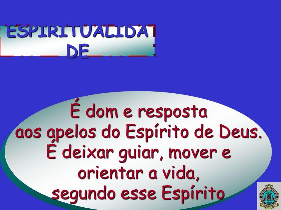 ESPIRITUALIDA DE É dom e resposta aos apelos do Espírito de Deus. É deixar guiar, mover e orientar a vida, segundo esse Espírito