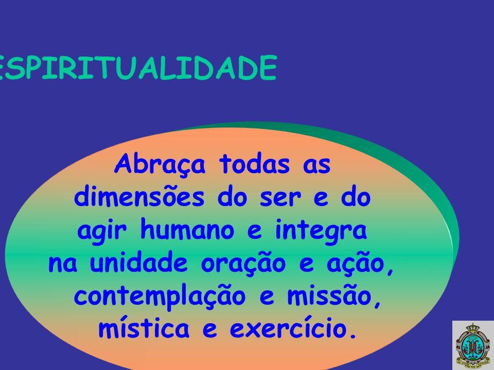 Abraça todas as dimensões do ser e do agir humano e integra na unidade oração e ação, contemplação e missão, mística e exercício.