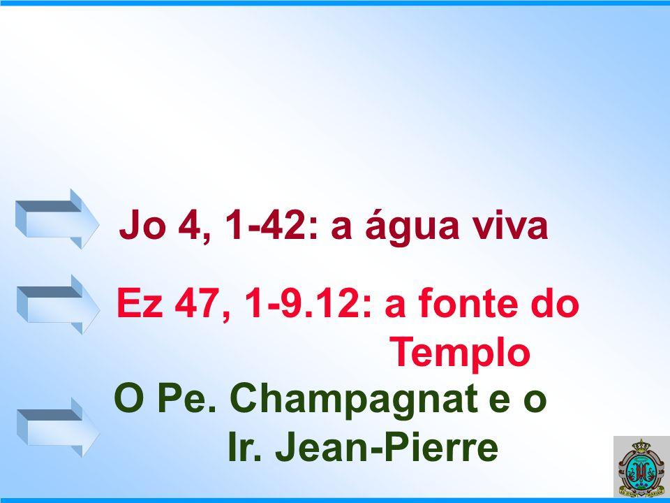 Jo 4, 1-42: a água viva O Pe. Champagnat e o Ir. Jean-Pierre Ez 47, 1-9.12: a fonte do Templo