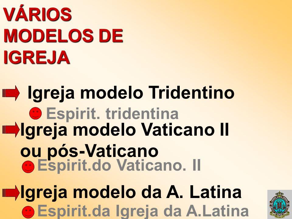 VÁRIOS MODELOS DE IGREJA Igreja modelo Tridentino Igreja modelo Vaticano II ou pós-Vaticano Igreja modelo da A. Latina Espirit. tridentina Espirit.do
