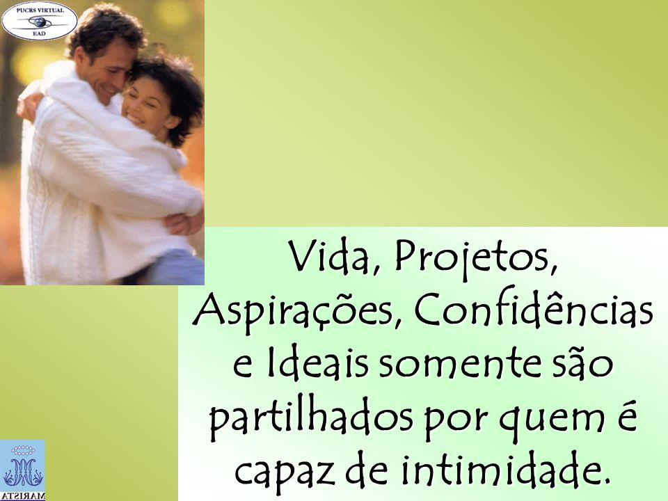 Vida, Projetos, Aspirações, Confidências e Ideais somente são partilhados por quem é capaz de intimidade.