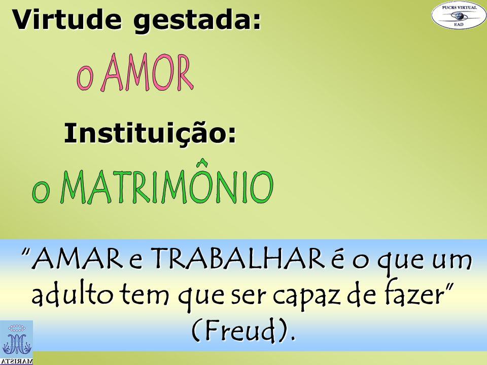 Virtude gestada: Instituição: AMAR e TRABALHAR é o que um adulto tem que ser capaz de fazer (Freud).