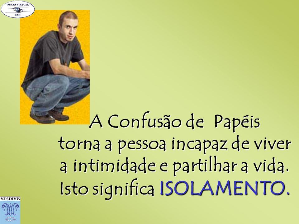 A Confusão de Papéis torna a pessoa incapaz de viver a intimidade e partilhar a vida. Isto significa ISOLAMENTO.
