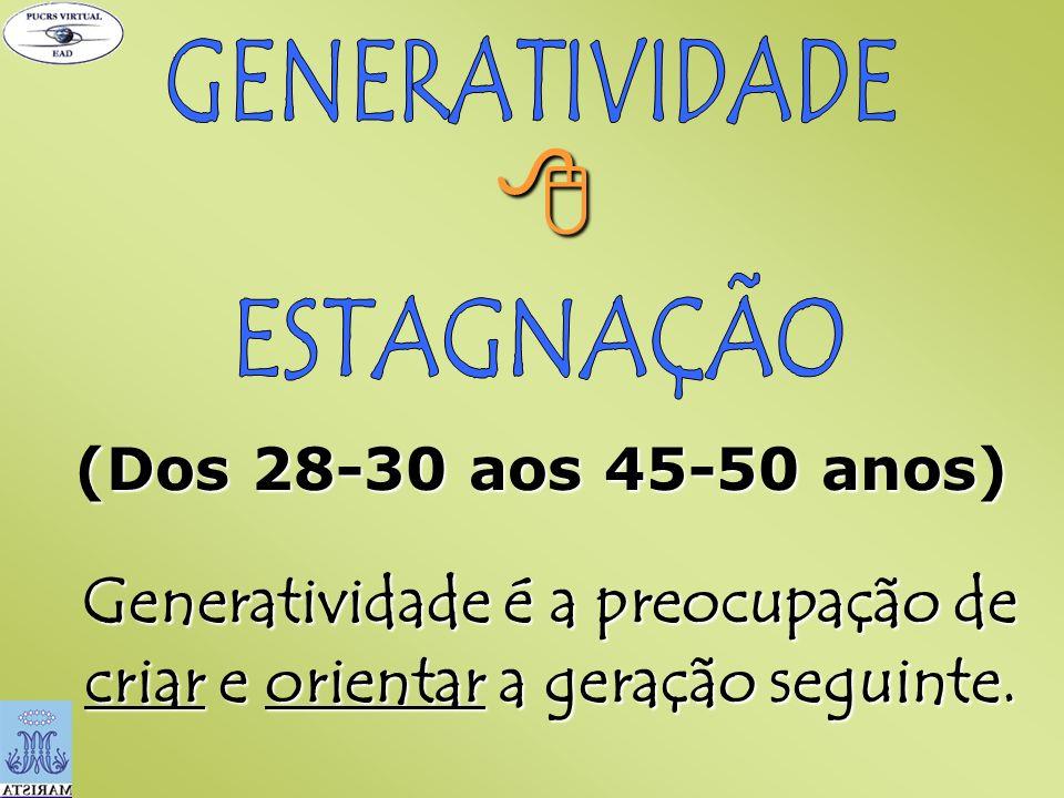 (Dos 28-30 aos 45-50 anos) Generatividade é a preocupação de criar e orientar a geração seguinte.