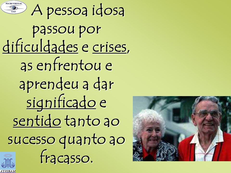 A pessoa idosa passou por dificuldades e crises, as enfrentou e aprendeu a dar significado e sentido tanto ao sucesso quanto ao fracasso. A pessoa ido