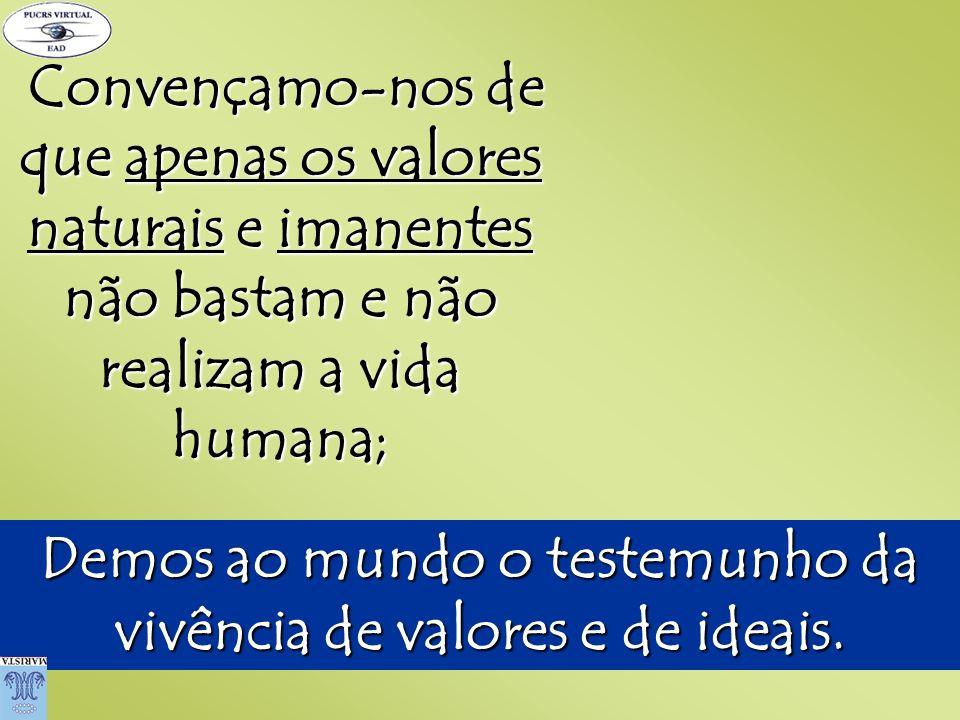 Convençamo-nos de que apenas os valores naturais e imanentes não bastam e não realizam a vida humana; Demos ao mundo o testemunho da vivência de valor